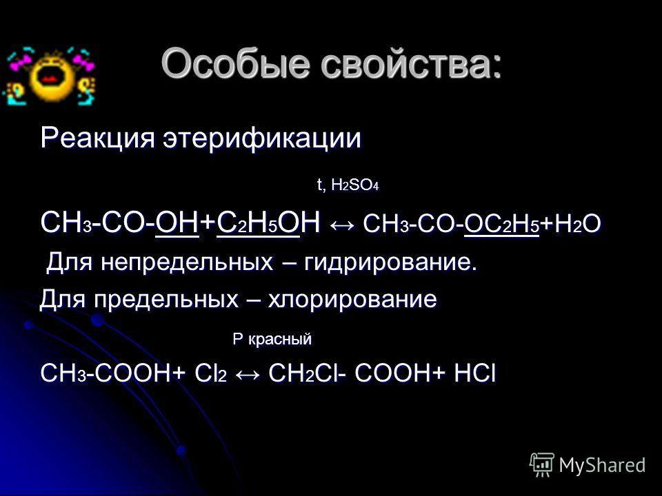 Особые свойства: Реакция этерификации t, Н 2 SO 4 t, Н 2 SO 4 СН 3 -СО-ОН+С 2 Н 5 ОН СН 3 -СО-ОС 2 Н 5 +Н 2 О Для непредельных – гидрирование. Для непредельных – гидрирование. Для предельных – хлорирование P красный P красный СН 3 -СООН+ Сl 2 CH 2 Cl