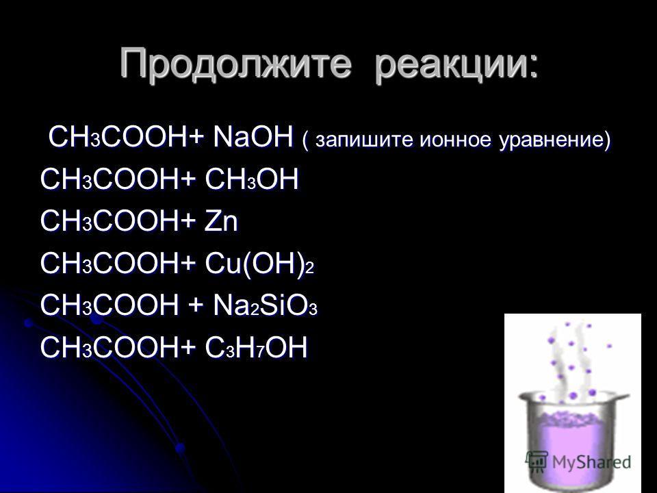 Продолжите реакции: CH 3 COOH+ NaOH ( запишите ионное уравнение) CH 3 COOH+ NaOH ( запишите ионное уравнение) CH 3 COOH+ СН 3 ОН CH 3 COOH+ Zn CH 3 COOH+ Cu(OH) 2 CH 3 COOH + Na 2 SiO 3 CH 3 COOH+ С 3 Н 7 ОН