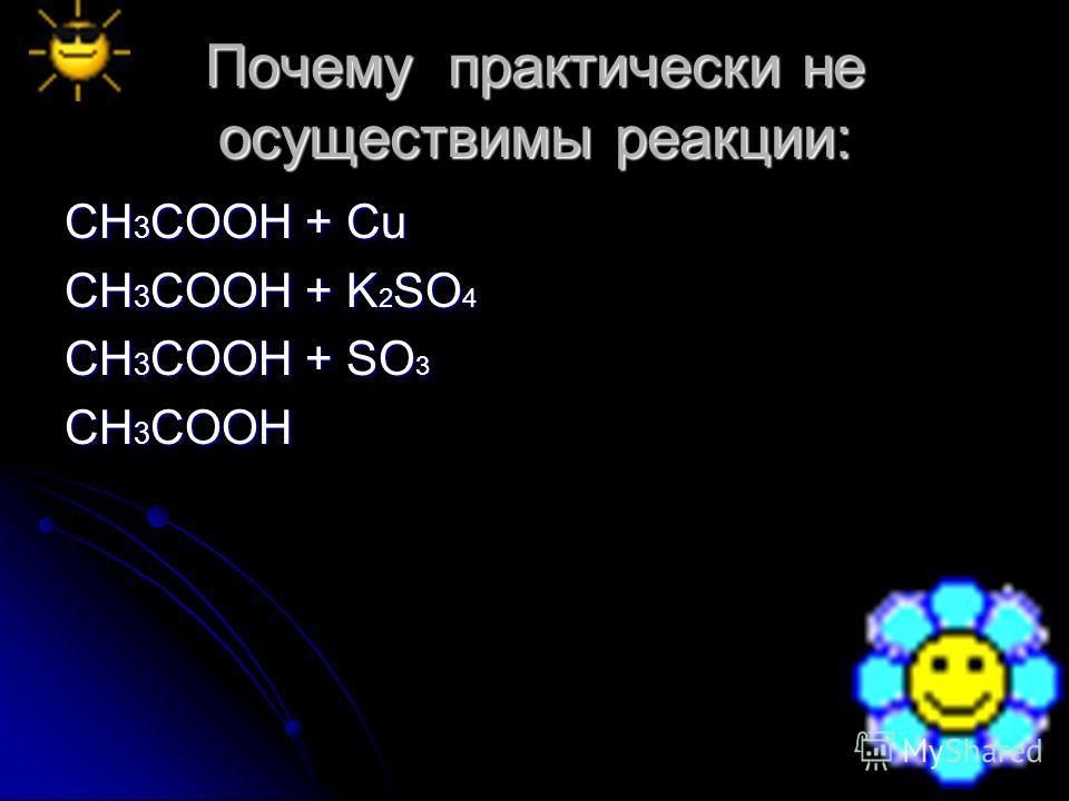 Почему практически не осуществимы реакции: CH 3 COOH + Cu CH 3 COOH + K 2 SO 4 CH 3 COOH + SO 3 CH 3 COOH