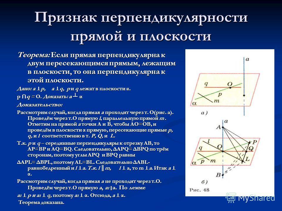 Признак перпендикулярности прямой и плоскости Теорема: Если прямая перпендикулярна к двум пересекающимся прямым, лежащим в плоскости, то она перпендикулярна к этой плоскости. Дано: а р, а q, р и q лежат в плоскости α. р q = О. Доказать: а α Доказател