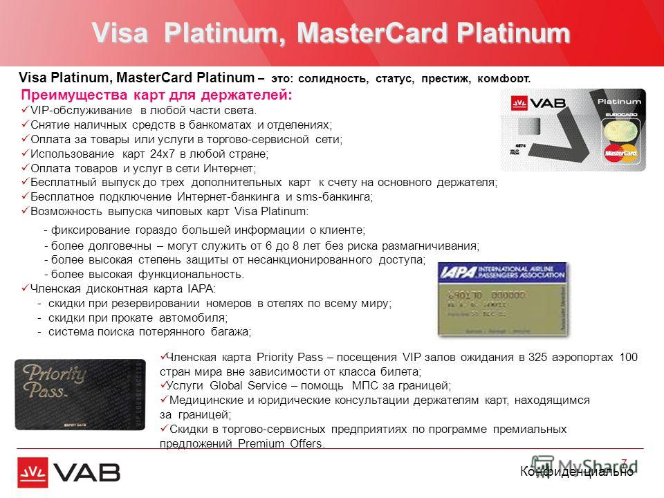 Конфиденциально Visa Platinum, MasterCard Platinum 7 Visa Platinum, MasterCard Platinum – это: солидность, статус, престиж, комфорт. Членская карта Priority Pass – посещения VIP залов ожидания в 325 аэропортах 100 стран мира вне зависимости от класса
