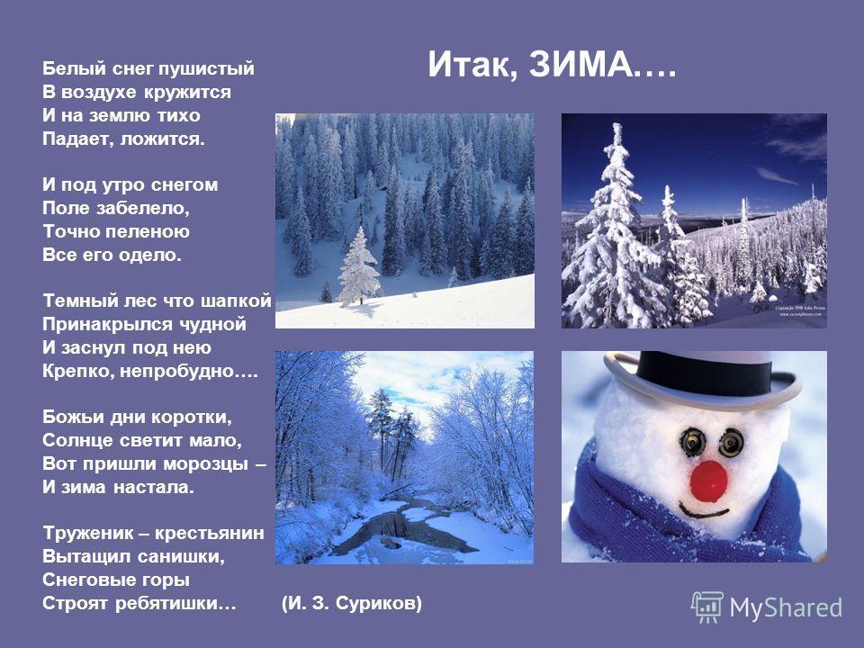 Итак, ЗИМА…. Белый снег пушистый В воздухе кружится И на землю тихо Падает, ложится. И под утро снегом Поле забелело, Точно пеленою Все его одело. Темный лес что шапкой Принакрылся чудной И заснул под нею Крепко, непробудно…. Божьи дни коротки, Солнц