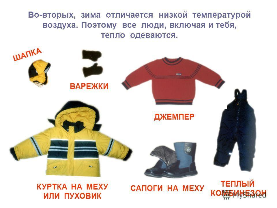 Во-вторых, зима отличается низкой температурой воздуха. Поэтому все люди, включая и тебя, тепло одеваются. ШАПКА ВАРЕЖКИ ДЖЕМПЕР КУРТКА НА МЕХУ ИЛИ ПУХОВИК САПОГИ НА МЕХУ ТЕПЛЫЙ КОМБИНЕЗОН