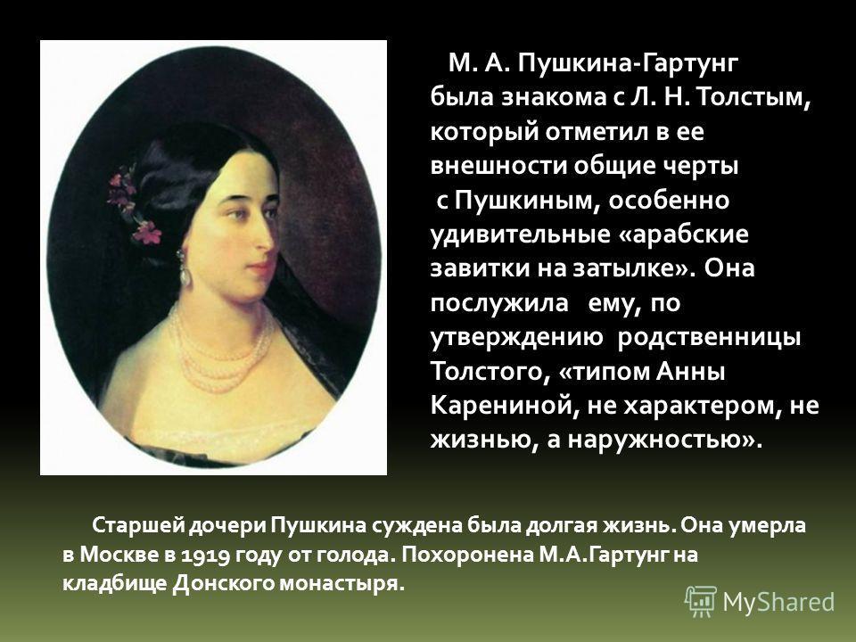 М. А. Пушкина-Гартунг была знакома с Л. Н. Толстым, который отметил в ее внешности общие черты с Пушкиным, особенно удивительные «арабские завитки на затылке». Она послужила ему, по утверждению родственницы Толстого, «типом Анны Карениной, не характе