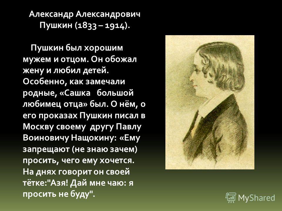 Александр Александрович Пушкин (1833 – 1914). Пушкин был хорошим мужем и отцом. Он обожал жену и любил детей. Особенно, как замечали родные, «Сашка большой любимец отца» был. О нём, о его проказах Пушкин писал в Москву своему другу Павлу Воиновичу На