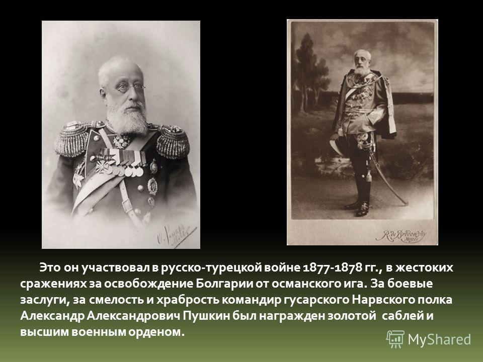 Это он участвовал в русско-турецкой войне 1877-1878 гг., в жестоких сражениях за освобождение Болгарии от османского ига. За боевые заслуги, за смелость и храбрость командир гусарского Нарвского полка Александр Александрович Пушкин был награжден золо