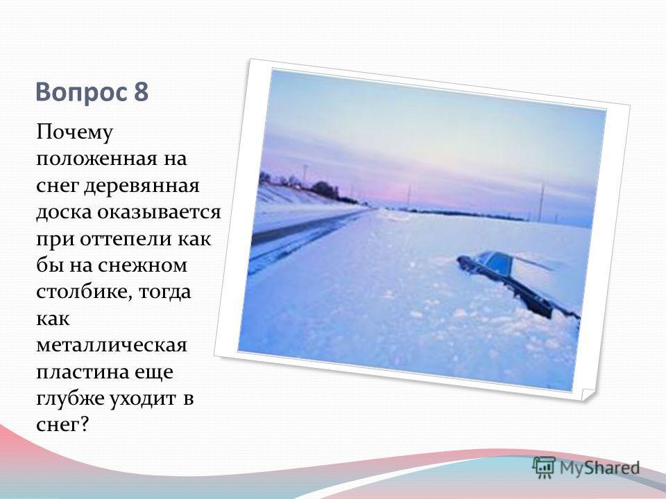 Вопрос 8 Почему положенная на снег деревянная доска оказывается при оттепели как бы на снежном столбике, тогда как металлическая пластина еще глубже уходит в снег?