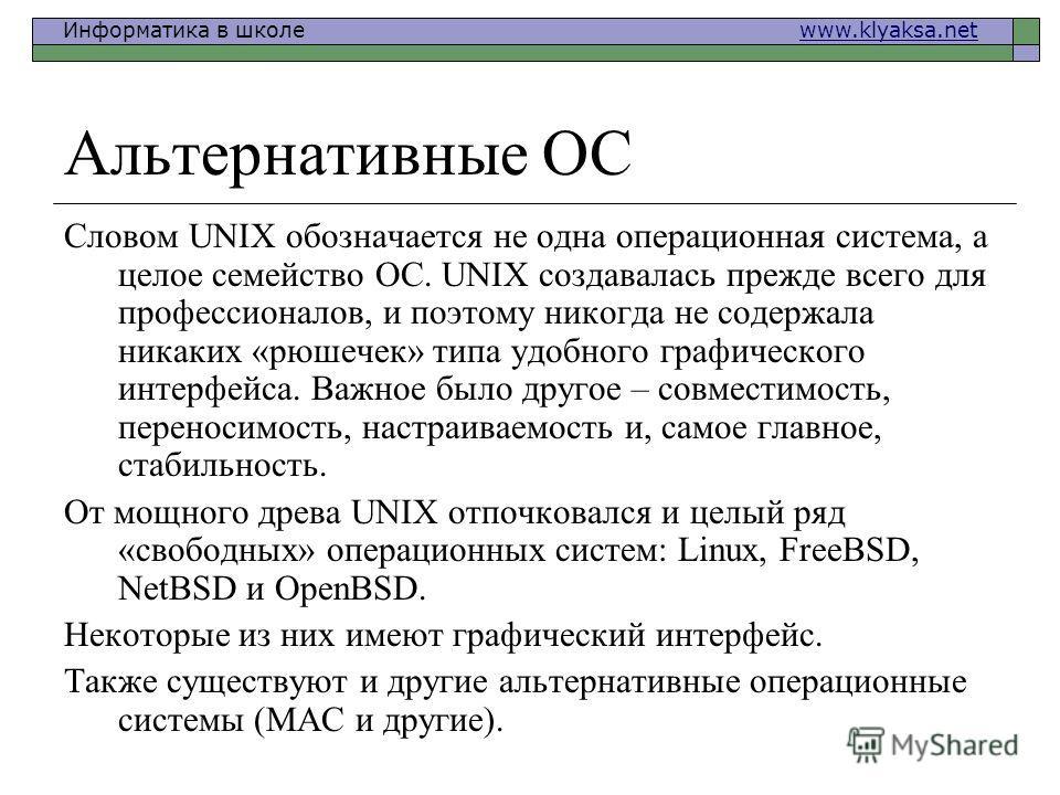 Информатика в школе www.klyaksa.netwww.klyaksa.net Альтернативные ОС Словом UNIX обозначается не одна операционная система, а целое семейство ОС. UNIX создавалась прежде всего для профессионалов, и поэтому никогда не содержала никаких «рюшечек» типа