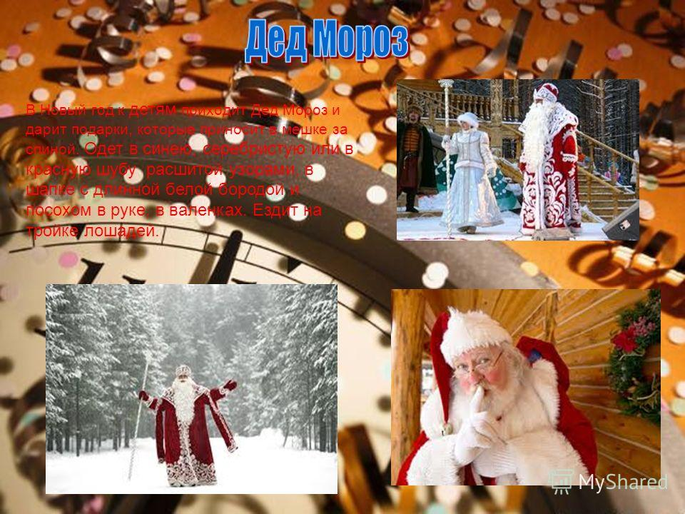 В Новый год к детям приходит Дед Мороз и дарит подарки, которые приносит в мешке за спиной. Одет в синею, серебристую или в красную шубу расшитой узорами, в шапке с длинной белой бородой и посохом в руке, в валенках. Ездит на тройке лошадей.