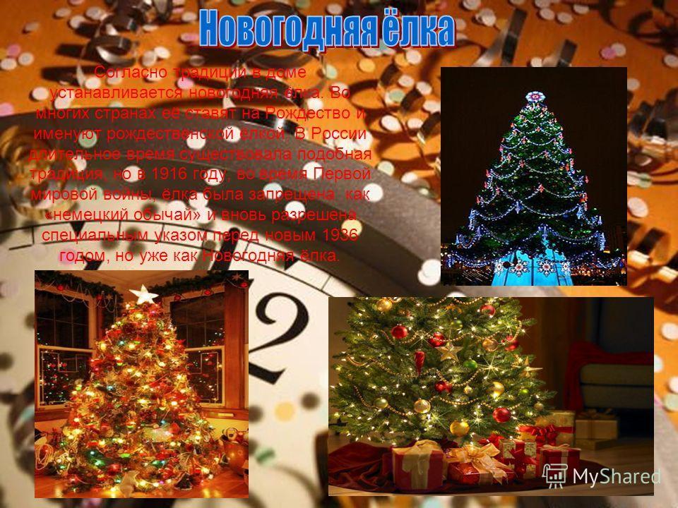 Согласно традиции в доме устанавливается новогодняя ёлка. Во многих странах её ставят на Рождество и именуют рождественской ёлкой. В России длительное время существовала подобная традиция, но в 1916 году, во время Первой мировой войны, ёлка была запр
