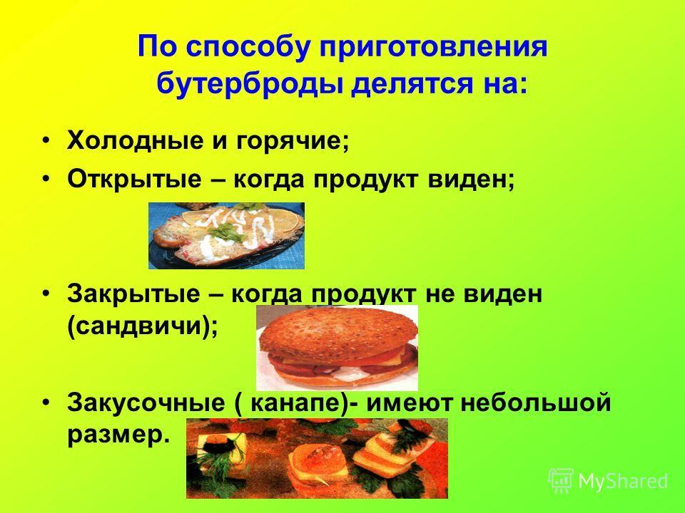 По способу приготовления бутерброды делятся на: Холодные и горячие; Открытые – когда продукт виден; Закрытые – когда продукт не виден (сандвичи); Закусочные ( канапе)- имеют небольшой размер.