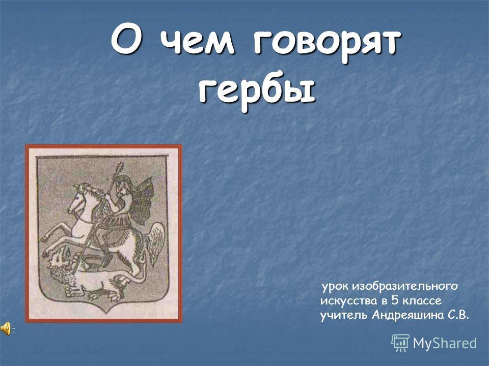 О чем говорят гербы урок изобразительного искусства в 5 классе учитель Андреяшина С.В.