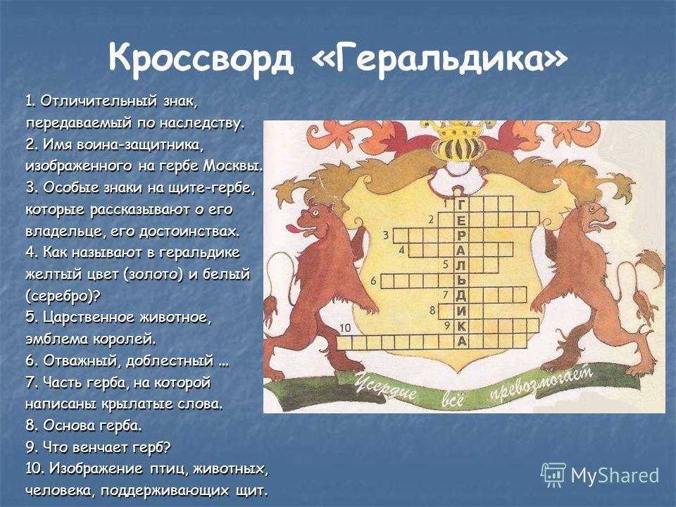 Кроссворд «Геральдика» 1. Отличительный знак, передаваемый по наследству. 2. Имя воина-защитника, изображенного на гербе Москвы. 3. Особые знаки на щите-гербе, которые рассказывают о его владельце, его достоинствах. 4. Как называют в геральдике желты