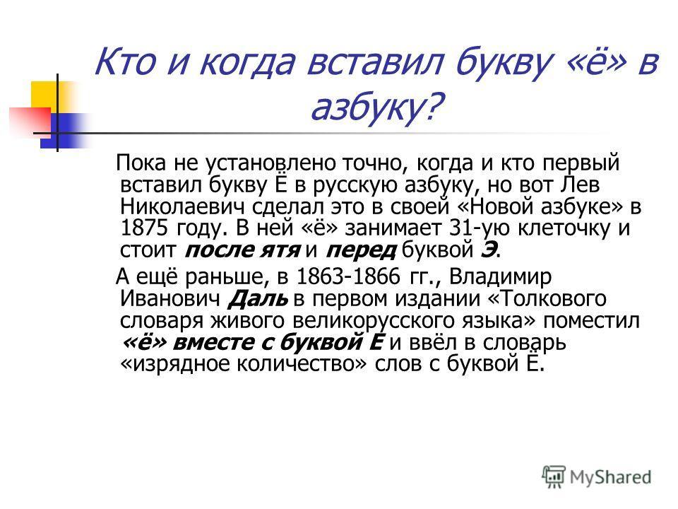 Кто и когда вставил букву «ё» в азбуку? Пока не установлено точно, когда и кто первый вставил букву Ё в русскую азбуку, но вот Лев Николаевич сделал это в своей «Новой азбуке» в 1875 году. В ней «ё» занимает 31-ую клеточку и стоит после ятя и перед б