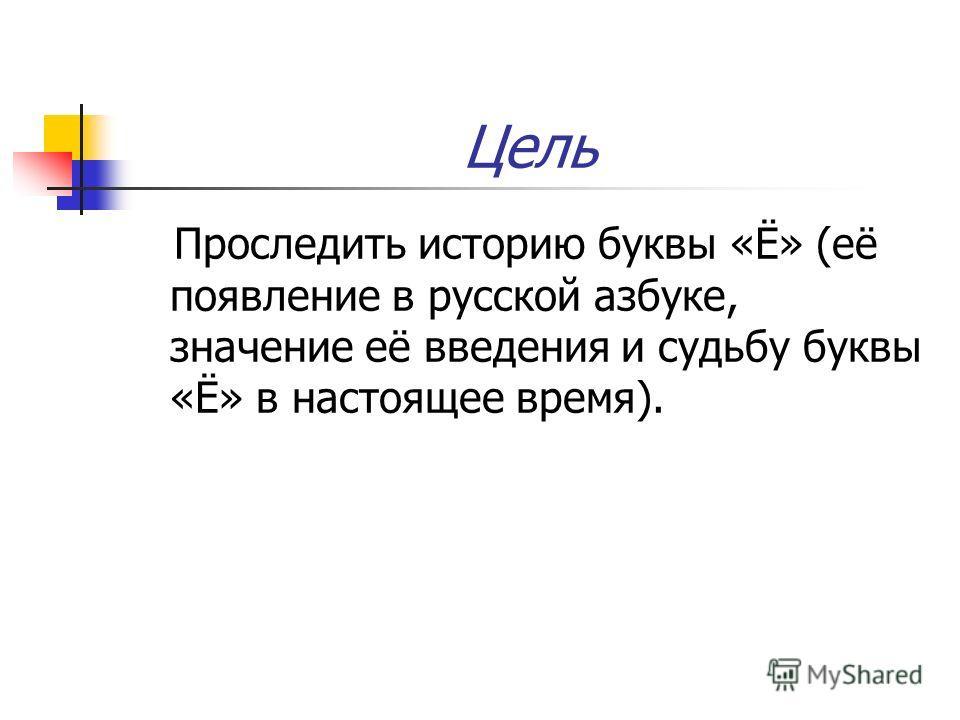 Цель Проследить историю буквы «Ё» (её появление в русской азбуке, значение её введения и судьбу буквы «Ё» в настоящее время).