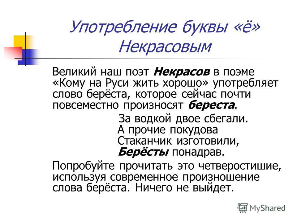 Употребление буквы «ё» Некрасовым Великий наш поэт Некрасов в поэме «Кому на Руси жить хорошо» употребляет слово берёста, которое сейчас почти повсеместно произносят берестa. За водкой двое сбегали. А прочие покудова Стаканчик изготовили, Берёсты пон