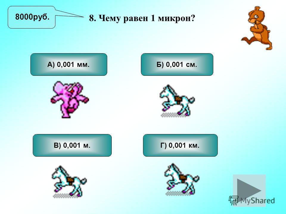 8. Чему равен 1 микрон? А) 0,001 мм. В) 0,001 м. Б) 0,001 см. Г) 0,001 км. 8000руб.