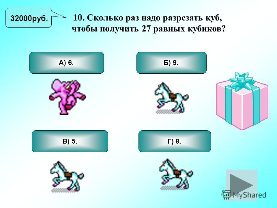 10. Сколько раз надо разрезать куб, чтобы получить 27 равных кубиков? А) 6. В) 5. Б) 9. Г) 8. 32000руб.