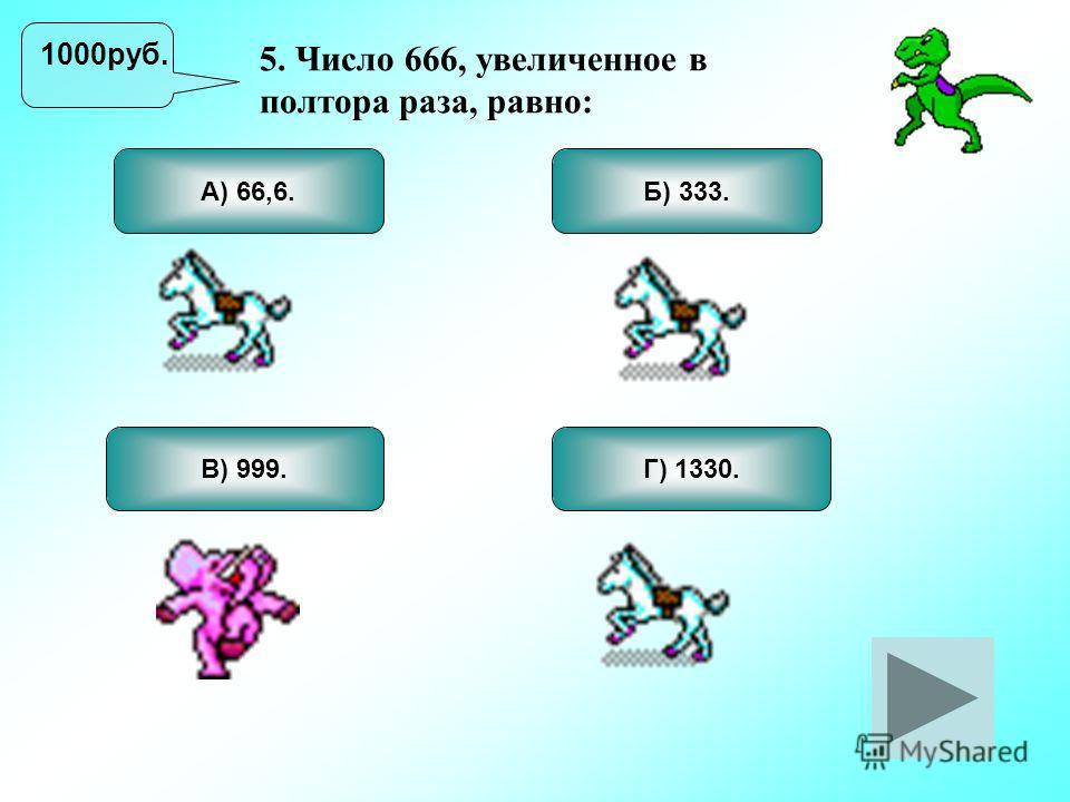 5. Число 666, увеличенное в полтора раза, равно: В) 999. Б) 333. Г) 1330. А) 66,6. 1000руб.