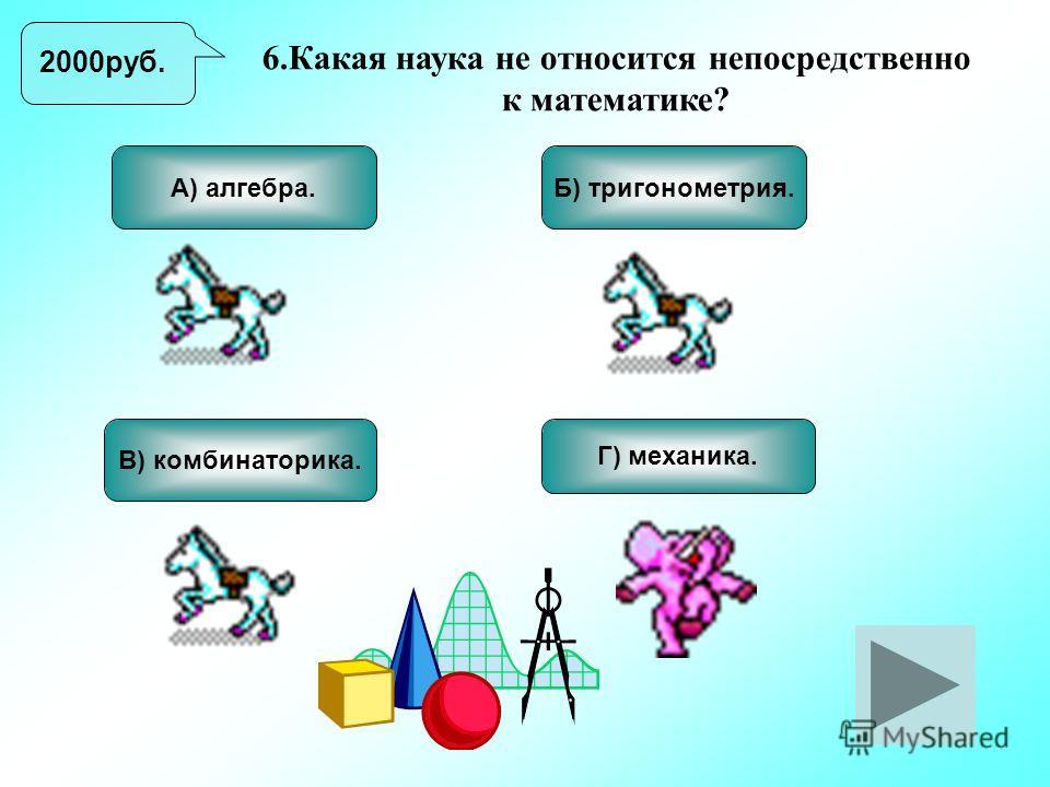 6.Какая наука не относится непосредственно к математике? В) комбинаторика. Б) тригонометрия. Г) механика. А) алгебра. 2000руб.