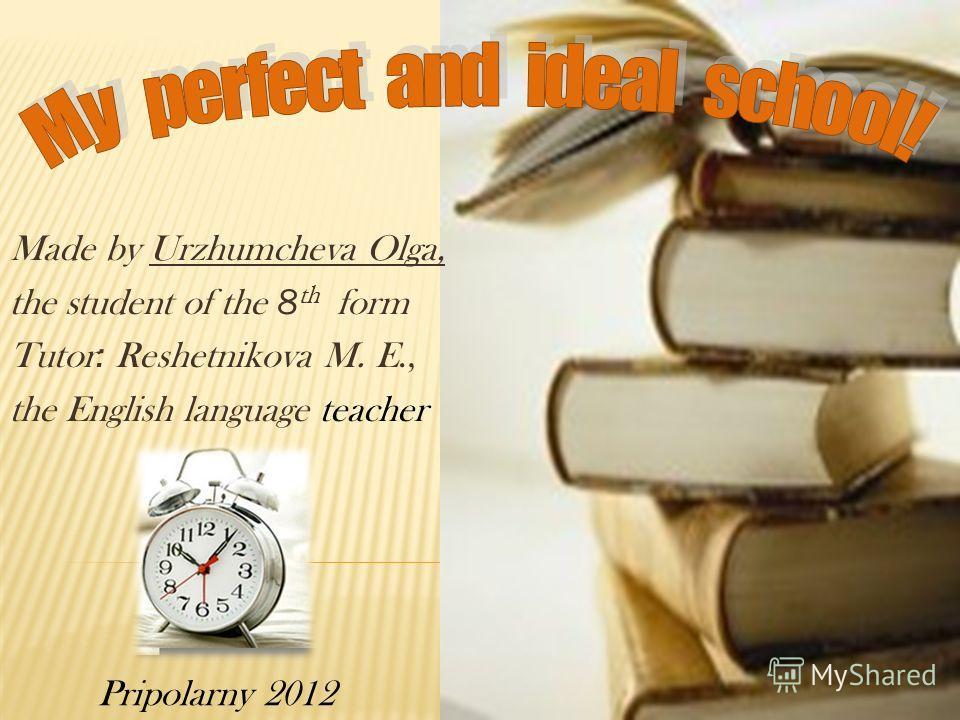 Made by Urzhumcheva Olga, the student of the 8 th form Tutor : Reshetnikova M. E., the English language teacher Pripolarny 2012
