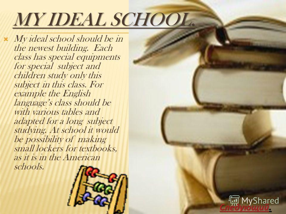 MY IDEAL SCHOOL. My ideal school should be in the newest building. Each class has special equipments for special subject and children study only this subject in this class. For example the English languages class should be with various tables and ada
