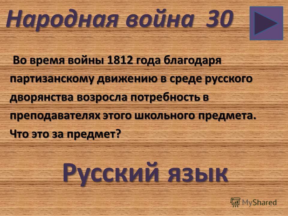 Народная война 30 Во время войны 1812 года благодаря Во время войны 1812 года благодаря партизанскому движению в среде русского дворянства возросла потребность в преподавателях этого школьного предмета. Что это за предмет? Русский язык