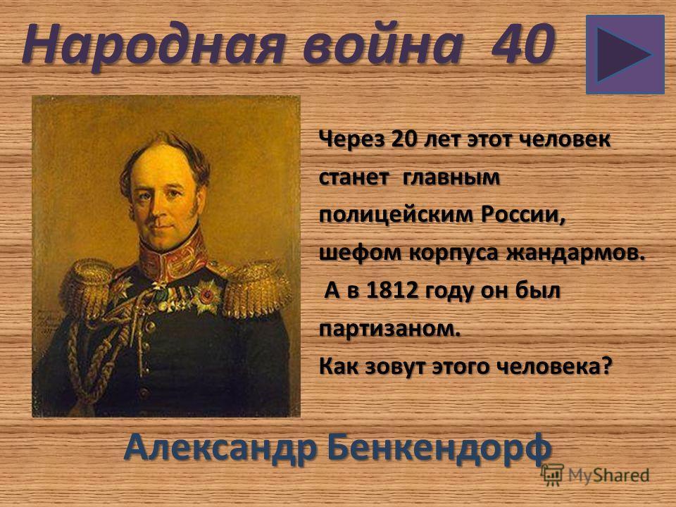 Народная война 40 Через 20 лет этот человек станет главным полицейским России, шефом корпуса жандармов. А в 1812 году он был А в 1812 году он былпартизаном. Как зовут этого человека? Александр Бенкендорф