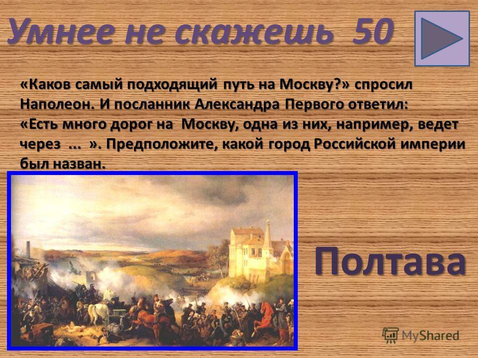Умнее не скажешь 50 «Каков самый подходящий путь на Москву?» спросил Наполеон. И посланник Александра Первого ответил: «Есть много дорог на Москву, одна из них, например, ведет через... ». Предположите, какой город Российской империи был назван. Полт