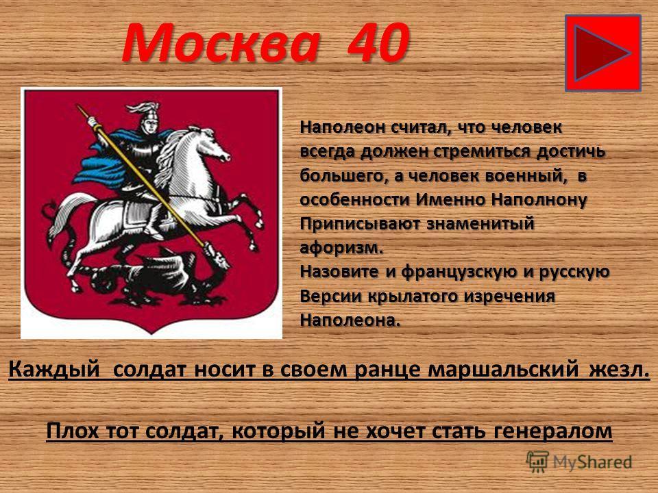 Москва 40 Наполеон считал, что человек всегда должен стремиться достичь большего, а человек военный, в особенности Именно Наполнону Приписывают знаменитый афоризм. Назовите и французскую и русскую Версии крылатого изречения Наполеона. Каждый солдат н