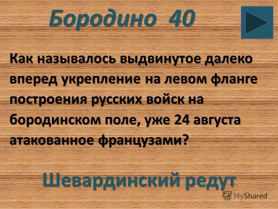 Бородино 40 Как называлось выдвинутое далеко вперед укрепление на левом фланге построения русских войск на бородинском поле, уже 24 августа атакованное французами? Шевардинский редут