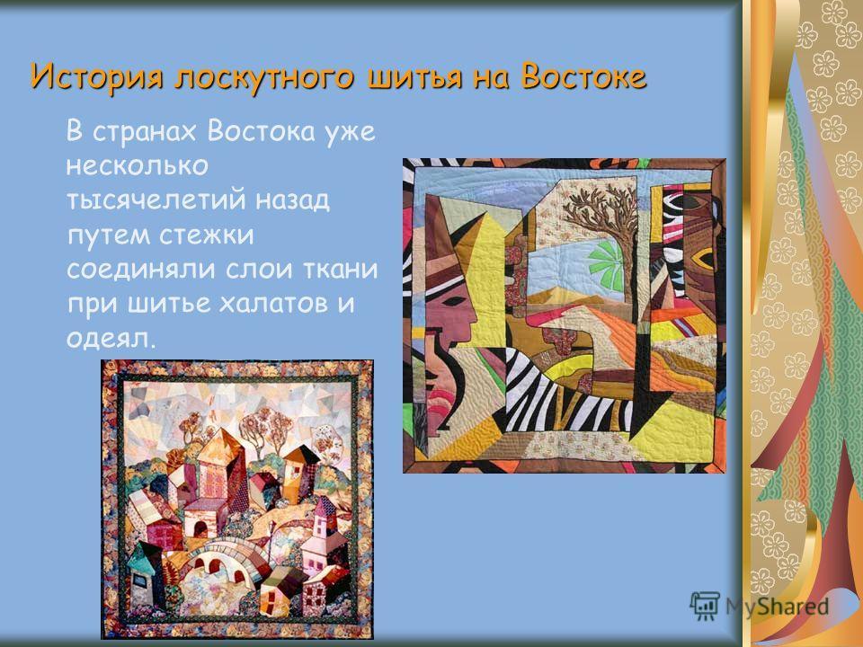 История лоскутного шитья на Востоке В странах Востока уже несколько тысячелетий назад путем стежки соединяли слои ткани при шитье халатов и одеял.