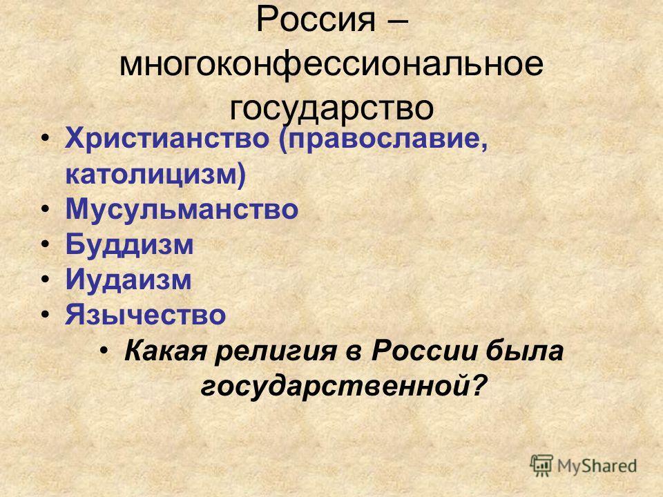 Россия – многоконфессиональное государство Христианство (православие, католицизм) Мусульманство Буддизм Иудаизм Язычество Какая религия в России была государственной?