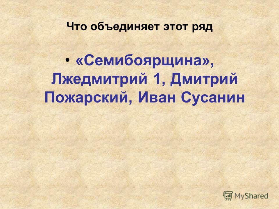 Что объединяет этот ряд «Семибоярщина», Лжедмитрий 1, Дмитрий Пожарский, Иван Сусанин