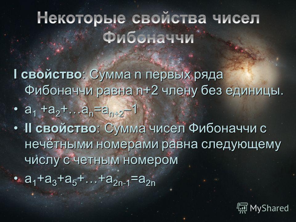 I свойство: Сумма n первых ряда Фибоначчи равна n+2 члену без единицы. a 1 +a 2 +…a n =a n+2 –1a 1 +a 2 +…a n =a n+2 –1 II свойство: Сумма чисел Фибоначчи с нечётными номерами равна следующему числу с четным номеромII свойство: Сумма чисел Фибоначчи