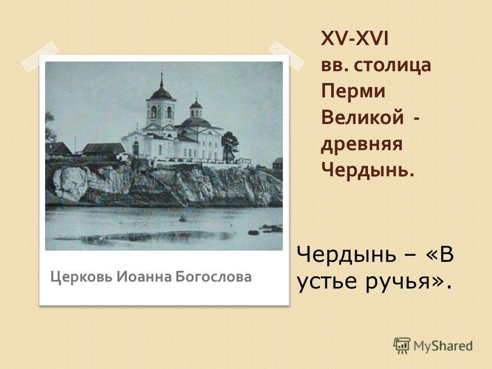XV-XVI вв. столица Перми Великой - древняя Чердынь. Церковь Иоанна Богослова Чердынь – «В устье ручья».
