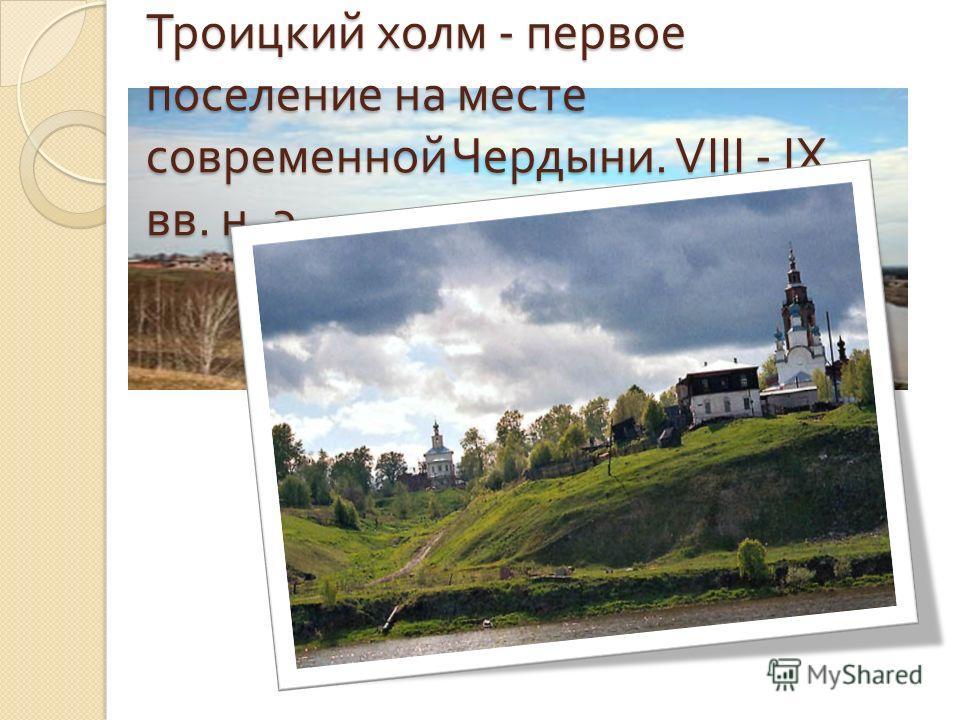 Троицкий холм - первое поселение на месте современной Чердыни. VIII - I Х вв. н. э.