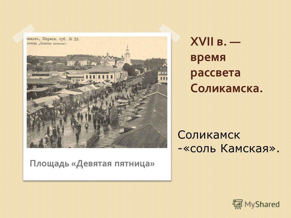 XVII в. время рассвета Соликамска. Площадь « Девятая пятница » Соликамск -«соль Камская».
