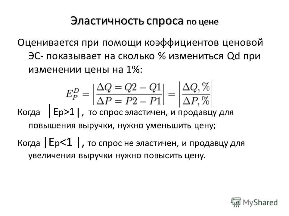 Эластичность спроса по цене Оценивается при помощи коэффициентов ценовой ЭС- показывает на сколько % измениться Qd при изменении цены на 1%: Е p = Q d (%) / P(%); Е р