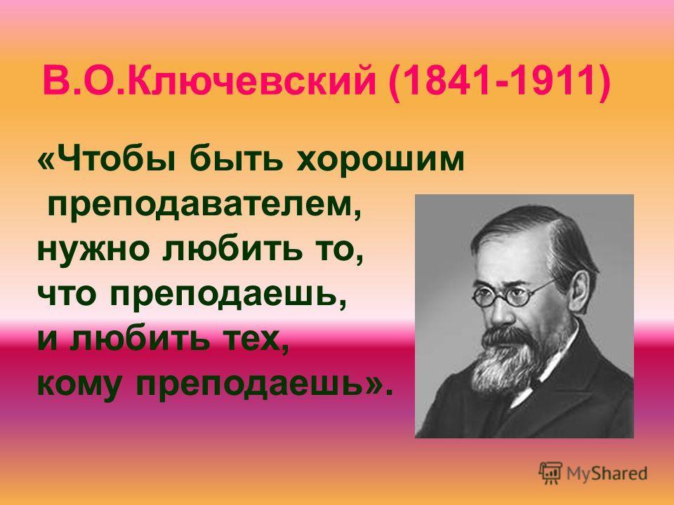 «Чтобы быть хорошим преподавателем, нужно любить то, что преподаешь, и любить тех, кому преподаешь». В.О.Ключевский (1841-1911)