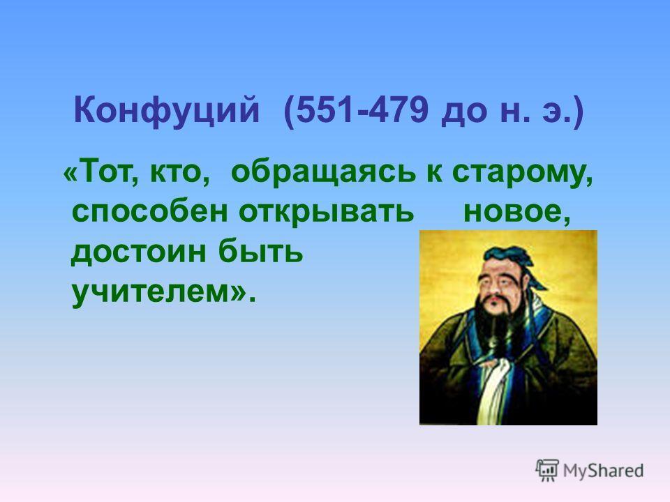 Конфуций (551-479 до н. э.) « Тот, кто, обращаясь к старому, способен открывать новое, достоин быть учителем».