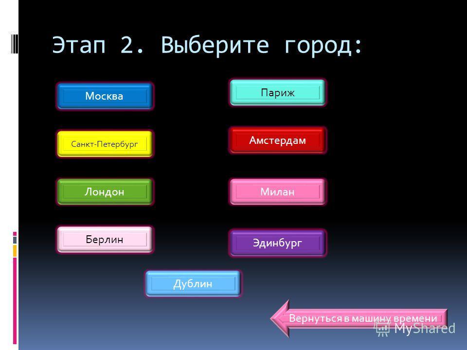 Этап 2. Выберите город: Москва Лондон Санкт-Петербург Берлин Париж Дублин Эдинбург Милан Амстердам Вернуться в машину времени