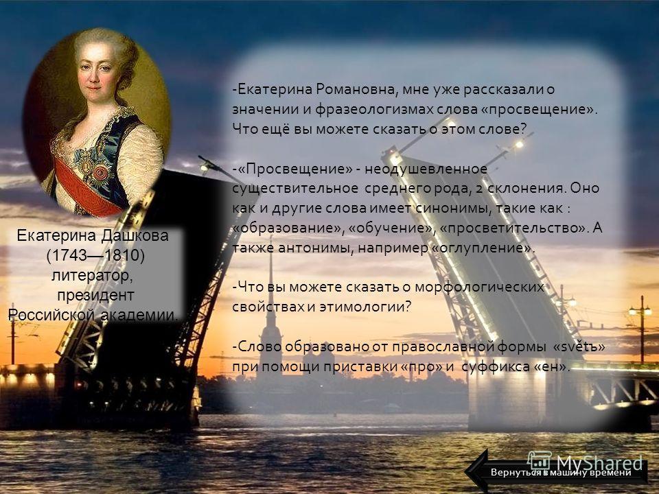 Екатерина Дашкова (17431810) литератор, президент Российской академии. -Екатерина Романовна, мне уже рассказали о значении и фразеологизмах слова «просвещение». Что ещё вы можете сказать о этом слове? -«Просвещение» - неодушевленное существительное с