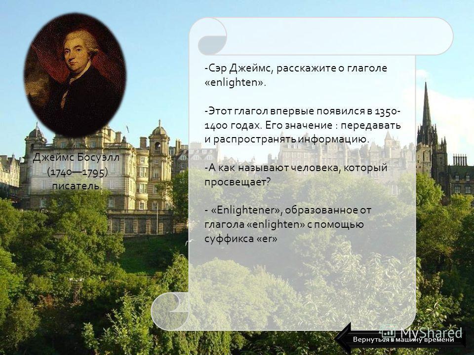 Джеймс Босуэлл (17401795) писатель. -Сэр Джеймс, расскажите о глаголе «enlighten». -Этот глагол впервые появился в 1350- 1400 годах. Его значение : передавать и распространять информацию. -А как называют человека, который просвещает? - «Enlightener»,