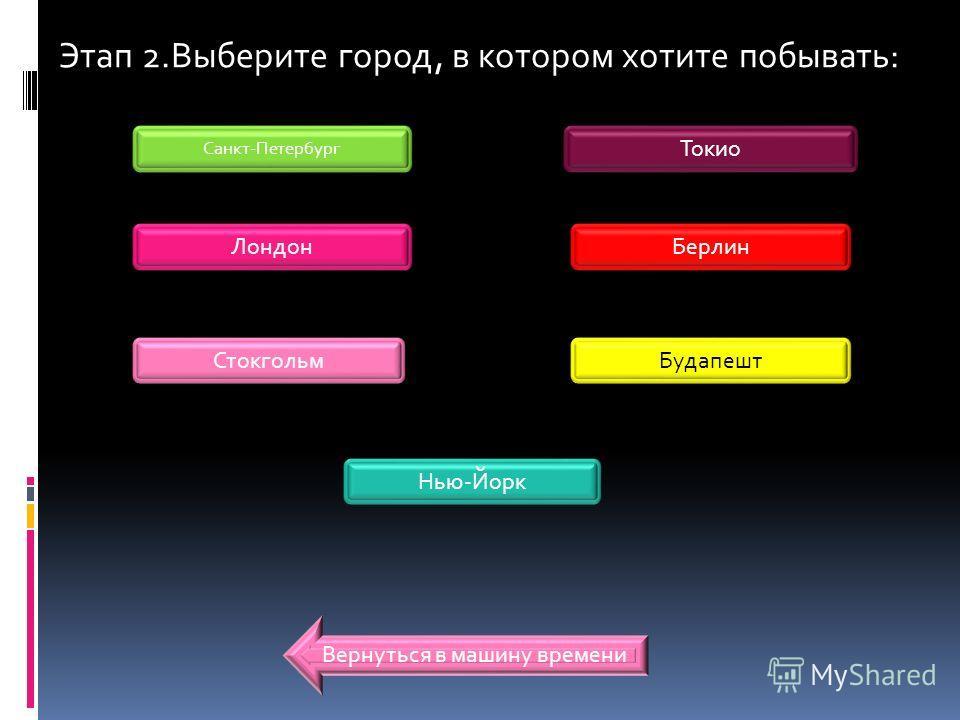 Этап 2.Выберите город, в котором хотите побывать: Санкт-Петербург Лондон Стокгольм Берлин Токио Будапешт Нью-Йорк Вернуться в машину времени