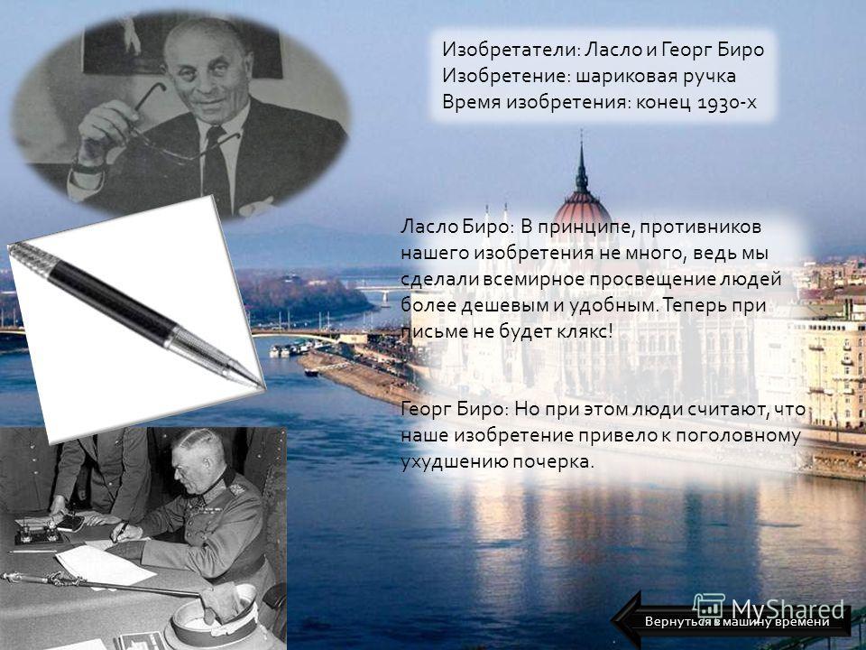 Изобретатели: Ласло и Георг Биро Изобретение: шариковая ручка Время изобретения: конец 1930-х Ласло Биро: В принципе, противников нашего изобретения не много, ведь мы сделали всемирное просвещение людей более дешевым и удобным. Теперь при письме не б