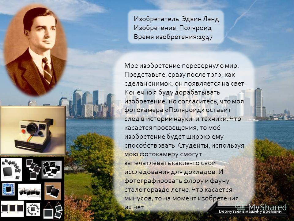 Изобретатель: Эдвин Лэнд Изобретение: Поляроид Время изобретения:1947 Мое изобретение перевернуло мир. Представьте, сразу после того, как сделан снимок, он появляется на свет. Конечно я буду дорабатывать изобретение, но согласитесь, что моя фотокамер