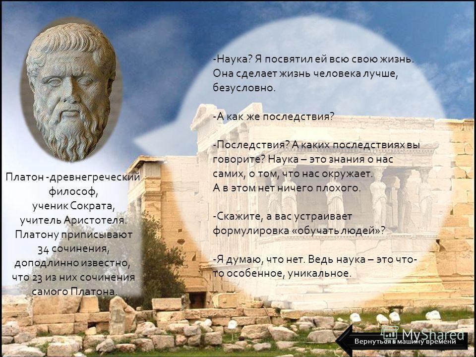 Платон -древнегреческий философ, ученик Сократа, учитель Аристотеля. Платону приписывают 34 сочинения, доподлинно известно, что 23 из них сочинения самого Платона. -Наука? Я посвятил ей всю свою жизнь. Она сделает жизнь человека лучше, безусловно. -А
