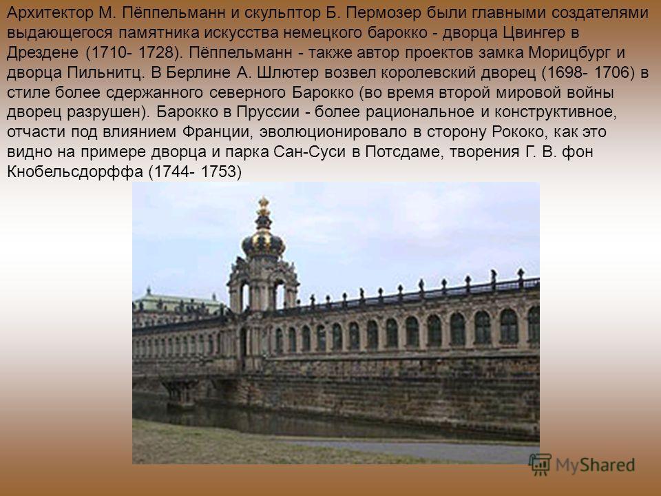 Архитектор М. Пёппельманн и скульптор Б. Пермозер были главными создателями выдающегося памятника искусства немецкого барокко - дворца Цвингер в Дрездене (1710- 1728). Пёппельманн - также автор проектов замка Морицбург и дворца Пильнитц. В Берлине А.