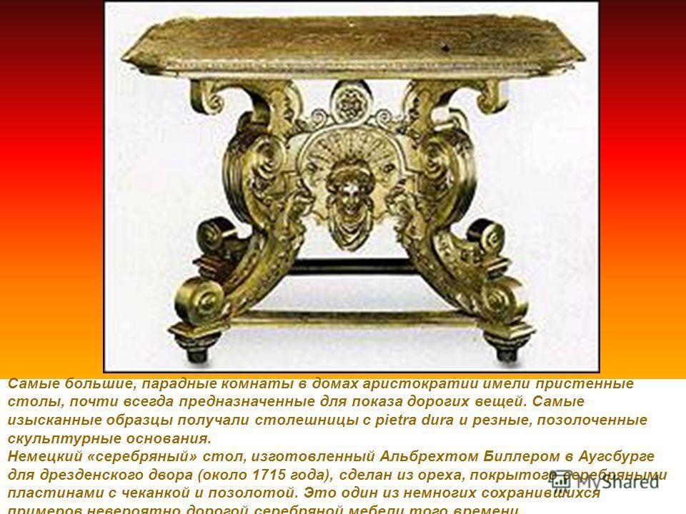 Самые большие, парадные комнаты в домах аристократии имели пристенные столы, почти всегда предназначенные для показа дорогих вещей. Самые изысканные образцы получали столешницы с pietra dura и резные, позолоченные скульптурные основания. Немецкий «се